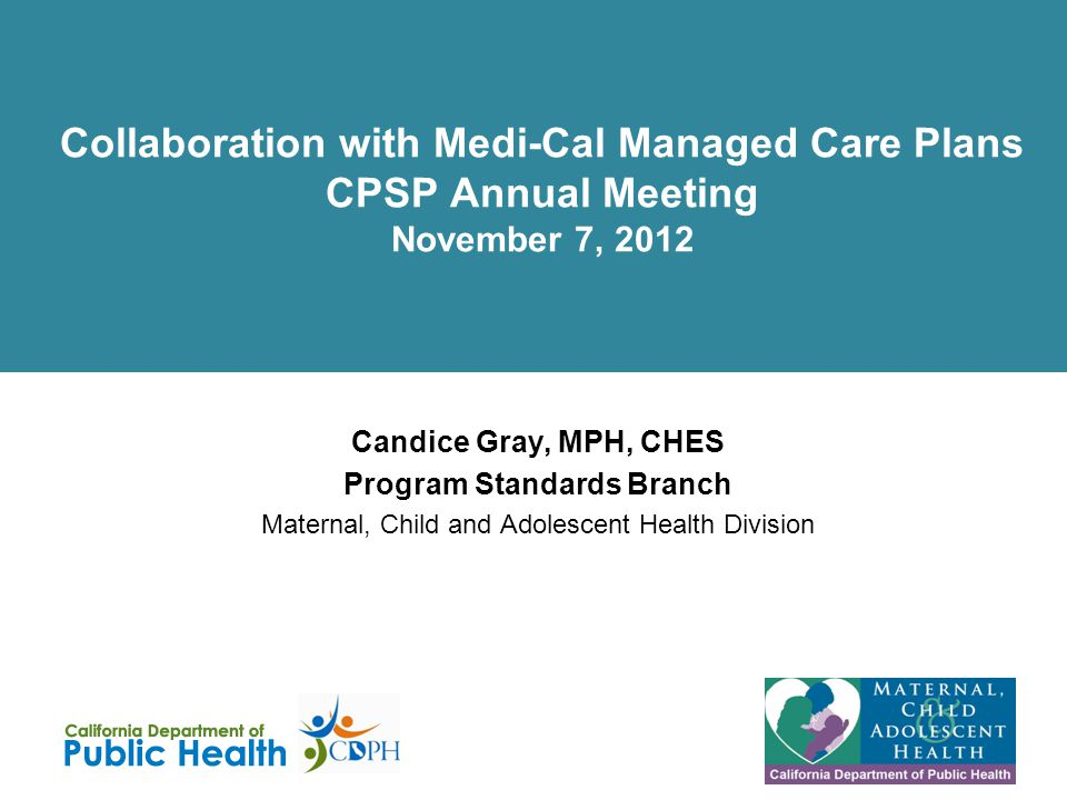 Collaboration with Medi-Cal Managed Care Plans CPSP Annual Meeting November 7, 2012 Candice Gray, MPH, CHES Program Standards Branch Maternal, Child and Adolescent Health Division