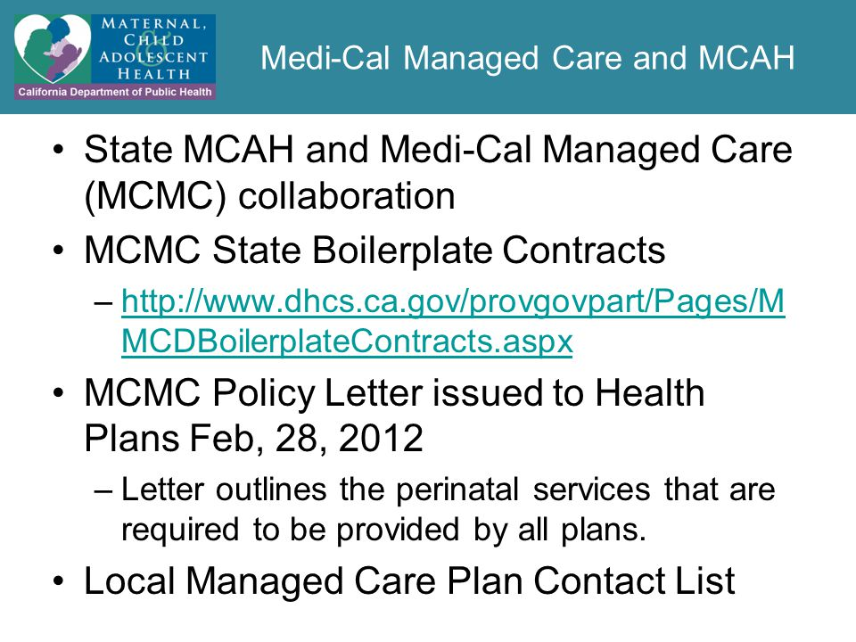 Medi-Cal Managed Care and MCAH State MCAH and Medi-Cal Managed Care (MCMC) collaboration MCMC State Boilerplate Contracts –http://www.dhcs.ca.gov/provgovpart/Pages/M MCDBoilerplateContracts.aspxhttp://www.dhcs.ca.gov/provgovpart/Pages/M MCDBoilerplateContracts.aspx MCMC Policy Letter issued to Health Plans Feb, 28, 2012 –Letter outlines the perinatal services that are required to be provided by all plans.