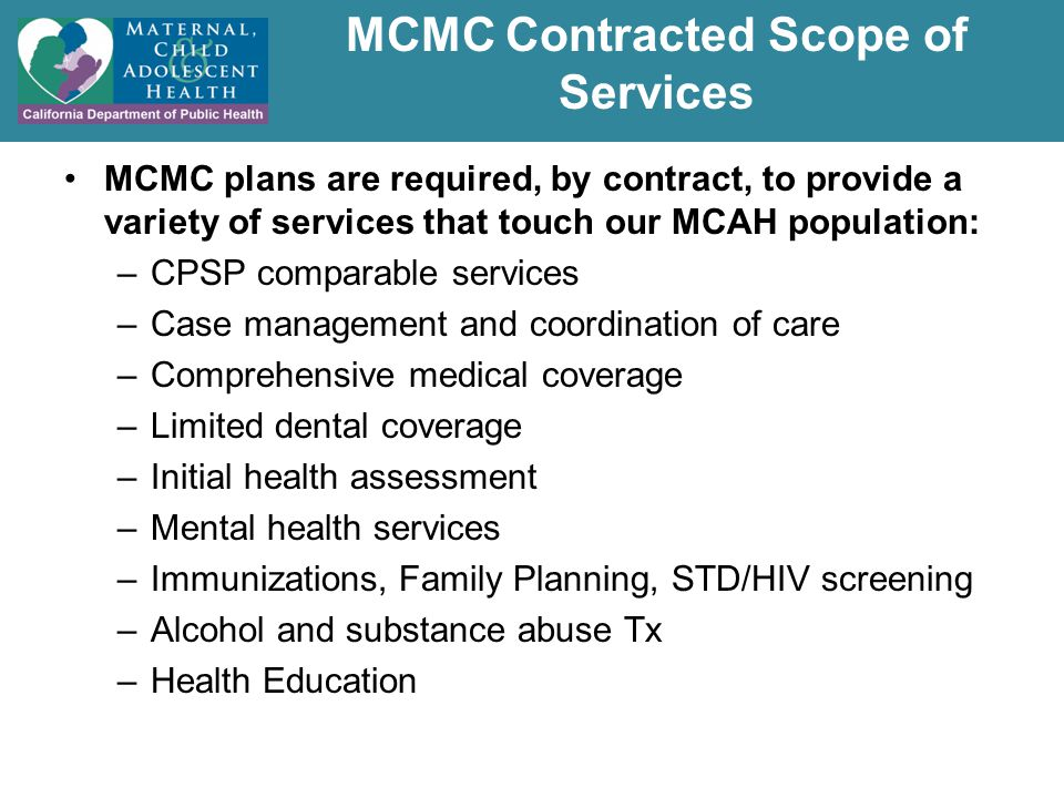 MCMC Contracted Scope of Services MCMC plans are required, by contract, to provide a variety of services that touch our MCAH population: –CPSP comparable services –Case management and coordination of care –Comprehensive medical coverage –Limited dental coverage –Initial health assessment –Mental health services –Immunizations, Family Planning, STD/HIV screening –Alcohol and substance abuse Tx –Health Education