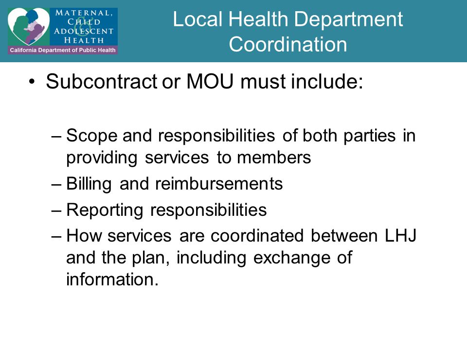 Local Health Department Coordination Subcontract or MOU must include: –Scope and responsibilities of both parties in providing services to members –Billing and reimbursements –Reporting responsibilities –How services are coordinated between LHJ and the plan, including exchange of information.