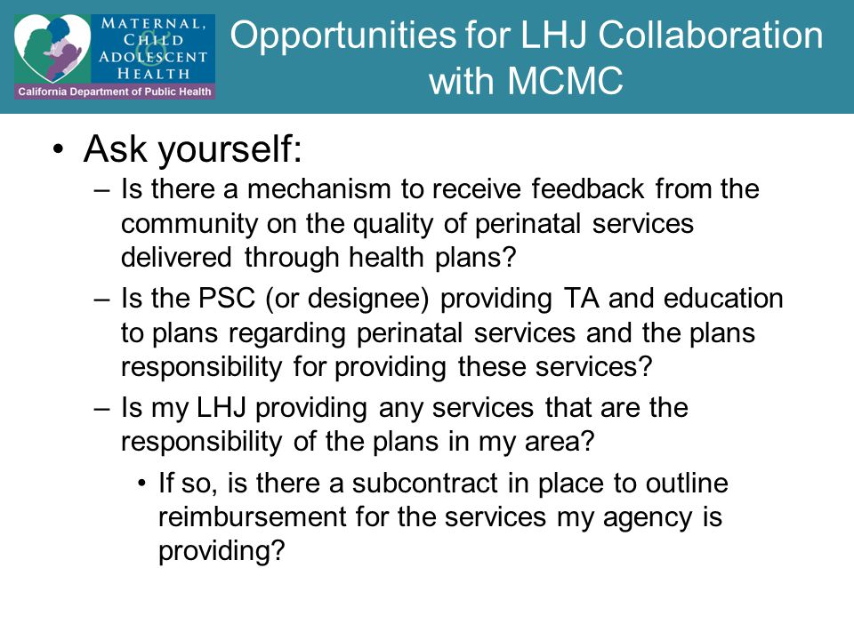 Opportunities for LHJ Collaboration with MCMC Ask yourself: –Is there a mechanism to receive feedback from the community on the quality of perinatal services delivered through health plans.