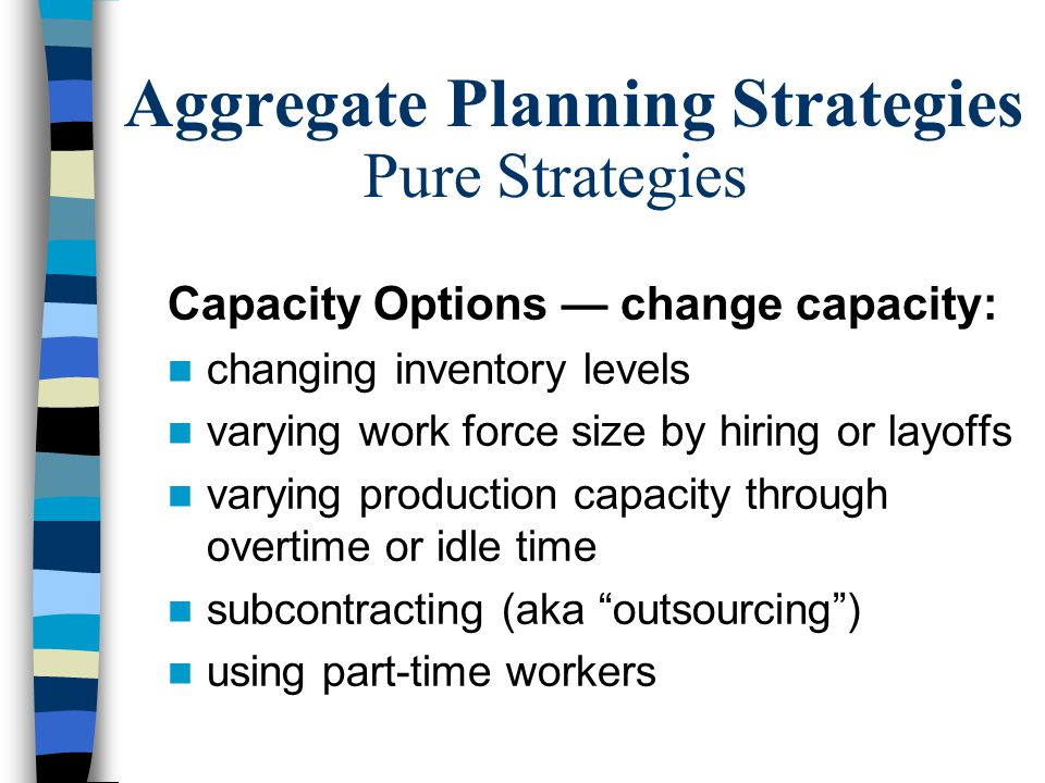 Aggregate Planning Strategies Pure Strategies Demand Options — change demand : influencing demand (e.g. change price) backordering during high demand