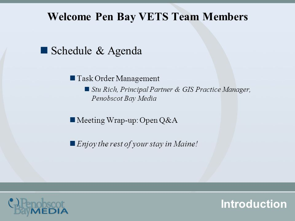 Welcome Pen Bay VETS Team Members Schedule & Agenda Task Order Management Stu Rich, Principal Partner & GIS Practice Manager, Penobscot Bay Media Meeting Wrap-up: Open Q&A Enjoy the rest of your stay in Maine.