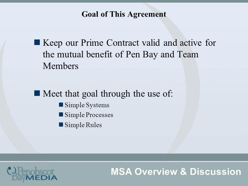 Goal of This Agreement Keep our Prime Contract valid and active for the mutual benefit of Pen Bay and Team Members Meet that goal through the use of: Simple Systems Simple Processes Simple Rules MSA Overview & Discussion