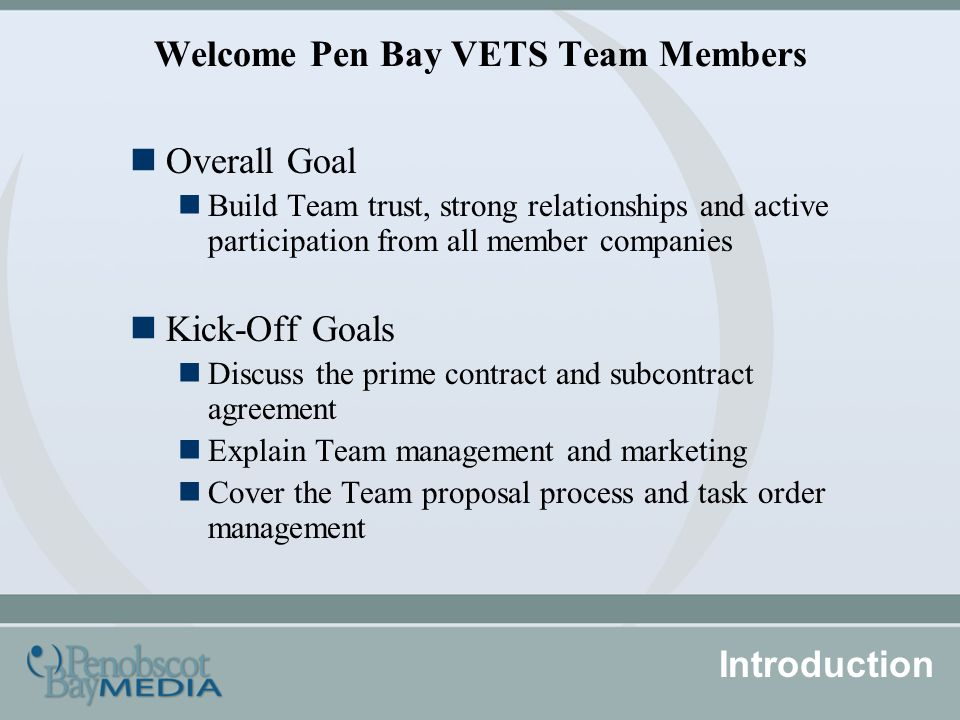 Welcome Pen Bay VETS Team Members Overall Goal Build Team trust, strong relationships and active participation from all member companies Kick-Off Goals Discuss the prime contract and subcontract agreement Explain Team management and marketing Cover the Team proposal process and task order management Introduction