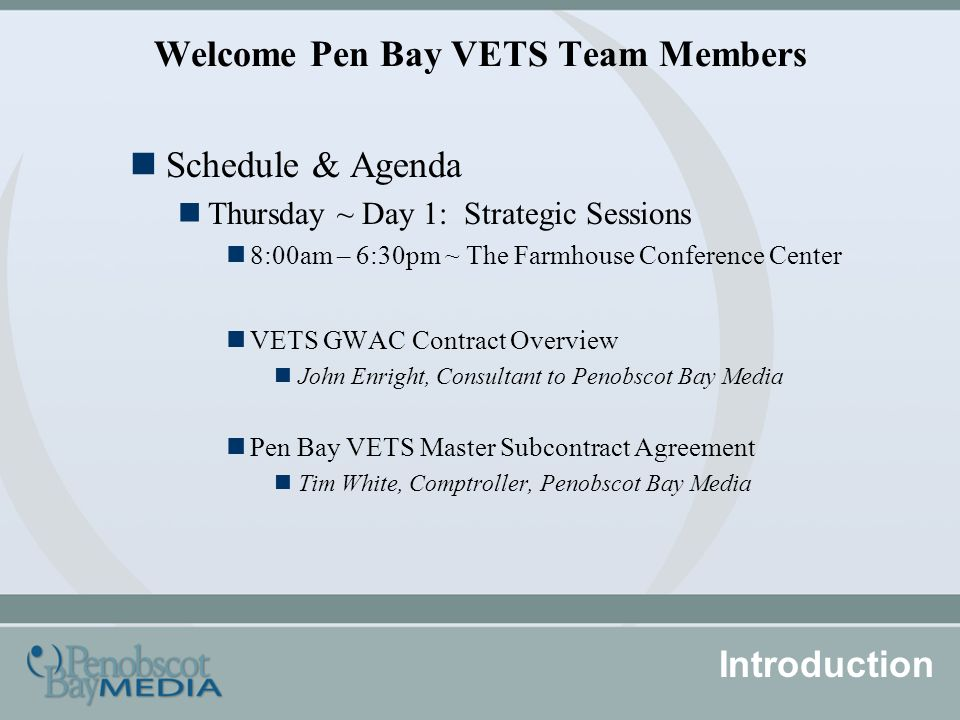 Welcome Pen Bay VETS Team Members Schedule & Agenda Thursday ~ Day 1: Strategic Sessions 8:00am – 6:30pm ~ The Farmhouse Conference Center VETS GWAC Contract Overview John Enright, Consultant to Penobscot Bay Media Pen Bay VETS Master Subcontract Agreement Tim White, Comptroller, Penobscot Bay Media Introduction