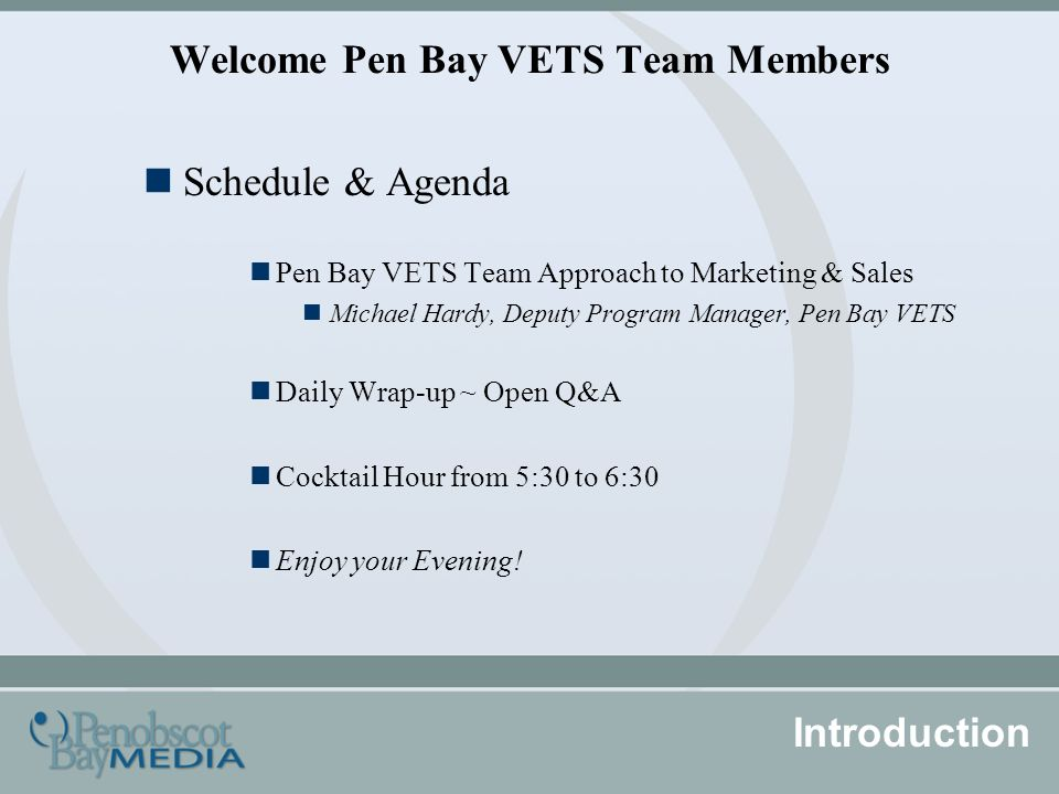 Welcome Pen Bay VETS Team Members Schedule & Agenda Pen Bay VETS Team Approach to Marketing & Sales Michael Hardy, Deputy Program Manager, Pen Bay VETS Daily Wrap-up ~ Open Q&A Cocktail Hour from 5:30 to 6:30 Enjoy your Evening.