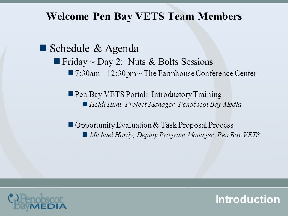Welcome Pen Bay VETS Team Members Schedule & Agenda Friday ~ Day 2: Nuts & Bolts Sessions 7:30am – 12:30pm ~ The Farmhouse Conference Center Pen Bay VETS Portal: Introductory Training Heidi Hunt, Project Manager, Penobscot Bay Media Opportunity Evaluation & Task Proposal Process Michael Hardy, Deputy Program Manager, Pen Bay VETS Introduction