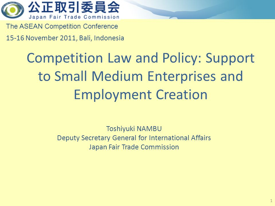 Competition Law and Policy: Support to Small Medium Enterprises and Employment Creation 1 The ASEAN Competition Conference 15-16 November 2011, Bali, Indonesia Toshiyuki NAMBU Deputy Secretary General for International Affairs Japan Fair Trade Commission