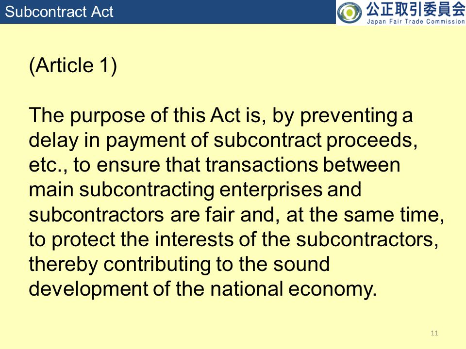 11 Subcontract Act (Article 1) The purpose of this Act is, by preventing a delay in payment of subcontract proceeds, etc., to ensure that transactions between main subcontracting enterprises and subcontractors are fair and, at the same time, to protect the interests of the subcontractors, thereby contributing to the sound development of the national economy.