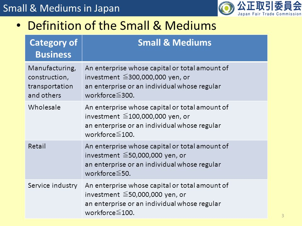 Definition of the Small & Mediums 3 Small & Mediums in Japan Category of Business Small & Mediums Manufacturing, construction, transportation and others An enterprise whose capital or total amount of investment ≦ 300,000,000 yen, or an enterprise or an individual whose regular workforce ≦ 300.