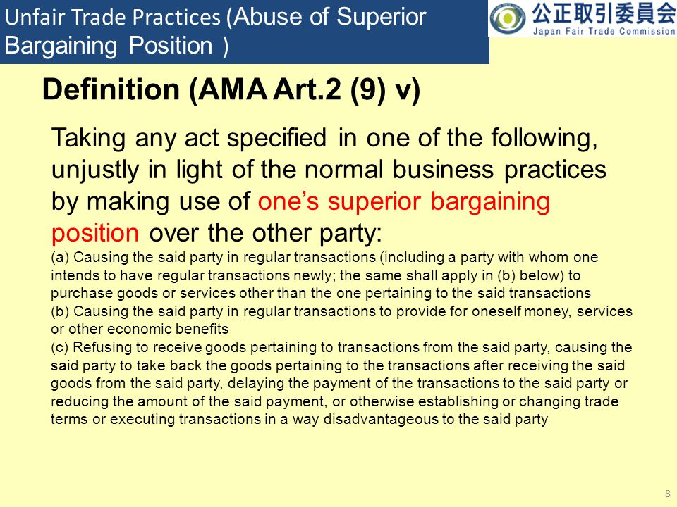 Unfair Trade Practices ( Abuse of Superior Bargaining Position ) 8 Taking any act specified in one of the following, unjustly in light of the normal business practices by making use of one's superior bargaining position over the other party: (a) Causing the said party in regular transactions (including a party with whom one intends to have regular transactions newly; the same shall apply in (b) below) to purchase goods or services other than the one pertaining to the said transactions (b) Causing the said party in regular transactions to provide for oneself money, services or other economic benefits (c) Refusing to receive goods pertaining to transactions from the said party, causing the said party to take back the goods pertaining to the transactions after receiving the said goods from the said party, delaying the payment of the transactions to the said party or reducing the amount of the said payment, or otherwise establishing or changing trade terms or executing transactions in a way disadvantageous to the said party Definition (AMA Art.2 (9) v)