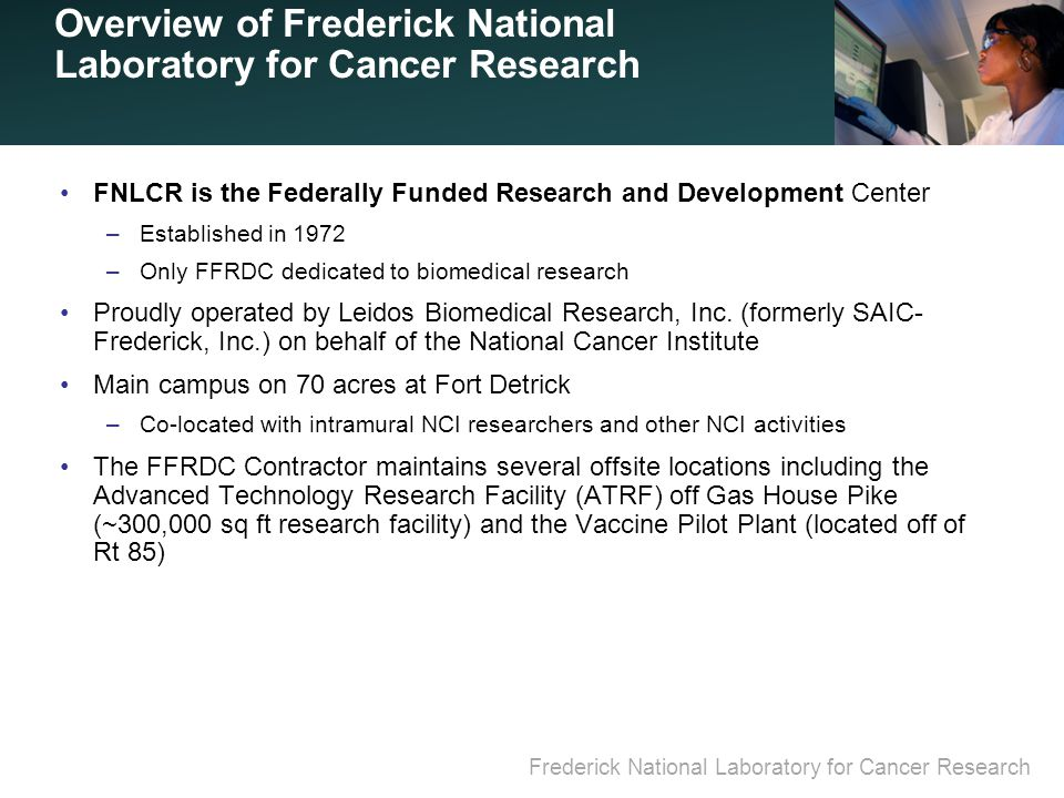 Frederick National Laboratory for Cancer Research Overview of Frederick National Laboratory for Cancer Research FNLCR is the Federally Funded Research and Development Center –Established in 1972 –Only FFRDC dedicated to biomedical research Proudly operated by Leidos Biomedical Research, Inc.