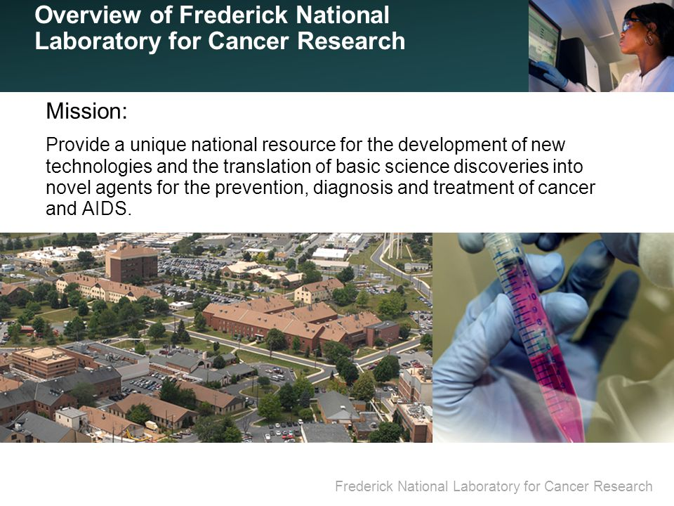 Frederick National Laboratory for Cancer Research Overview of Frederick National Laboratory for Cancer Research Mission: Provide a unique national resource for the development of new technologies and the translation of basic science discoveries into novel agents for the prevention, diagnosis and treatment of cancer and AIDS.