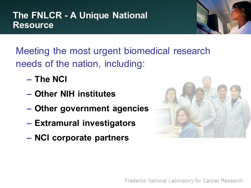 Frederick National Laboratory for Cancer Research The FNLCR - A Unique National Resource Meeting the most urgent biomedical research needs of the nation, including: –The NCI –Other NIH institutes –Other government agencies –Extramural investigators –NCI corporate partners