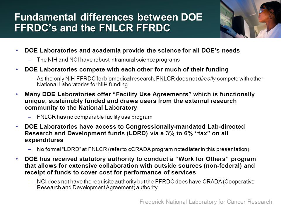 Frederick National Laboratory for Cancer Research Fundamental differences between DOE FFRDC's and the FNLCR FFRDC DOE Laboratories and academia provide the science for all DOE's needs –The NIH and NCI have robust intramural science programs DOE Laboratories compete with each other for much of their funding –As the only NIH FFRDC for biomedical research, FNLCR does not directly compete with other National Laboratories for NIH funding Many DOE Laboratories offer Facility Use Agreements which is functionally unique, sustainably funded and draws users from the external research community to the National Laboratory –FNLCR has no comparable facility use program DOE Laboratories have access to Congressionally-mandated Lab-directed Research and Development funds (LDRD) via a 3% to 6% tax on all expenditures –No formal LDRD at FNLCR (refer to cCRADA program noted later in this presentation) DOE has received statutory authority to conduct a Work for Others program that allows for extensive collaboration with outside sources (non-federal) and receipt of funds to cover cost for performance of services –NCI does not have the requisite authority but the FFRDC does have CRADA (Cooperative Research and Development Agreement) authority.