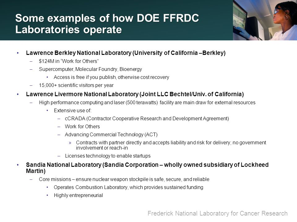 Frederick National Laboratory for Cancer Research Some examples of how DOE FFRDC Laboratories operate Lawrence Berkley National Laboratory (University of California –Berkley) –$124M in Work for Others –Supercomputer, Molecular Foundry, Bioenergy Access is free if you publish, otherwise cost recovery –15,000+ scientific visitors per year Lawrence Livermore National Laboratory (Joint LLC Bechtel/Univ.
