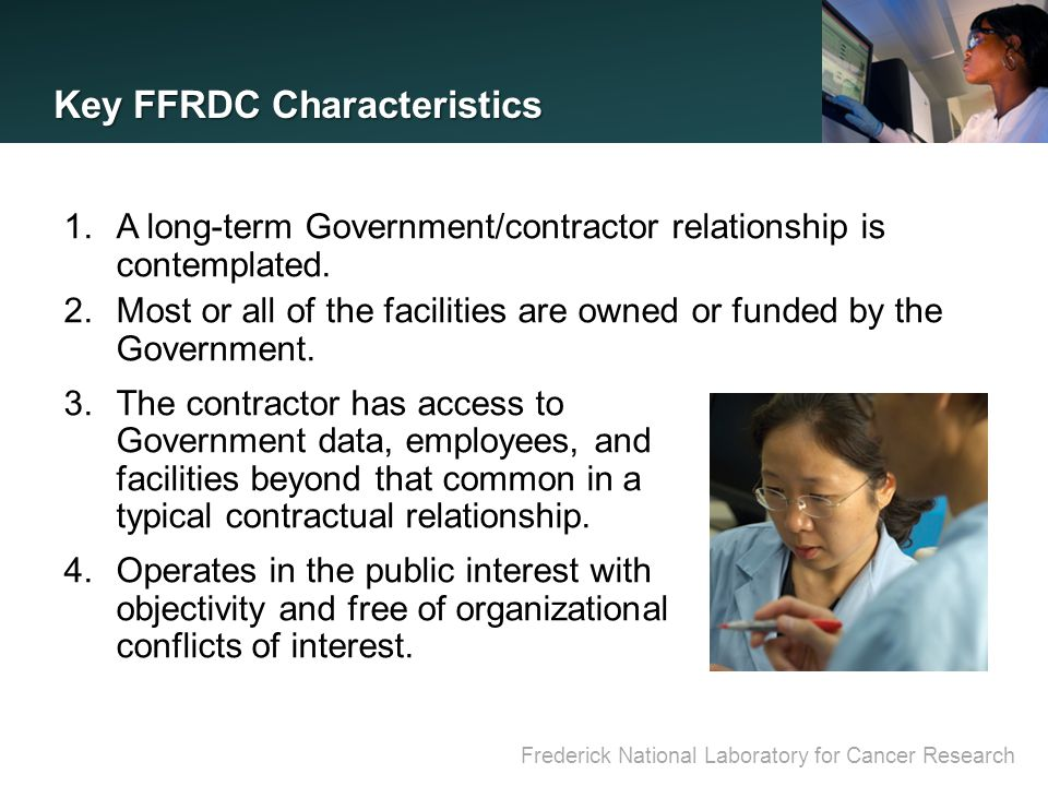 Frederick National Laboratory for Cancer Research Key FFRDC Characteristics (Cont'd) 5.The FFRDC may perform work for other than the sponsoring agency under the Economy Act or other applicable legislation.