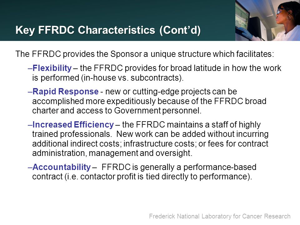 Frederick National Laboratory for Cancer Research Key FFRDC Characteristics (Cont'd) The FFRDC provides the Sponsor a unique structure which facilitates: –Flexibility – the FFRDC provides for broad latitude in how the work is performed (in-house vs.