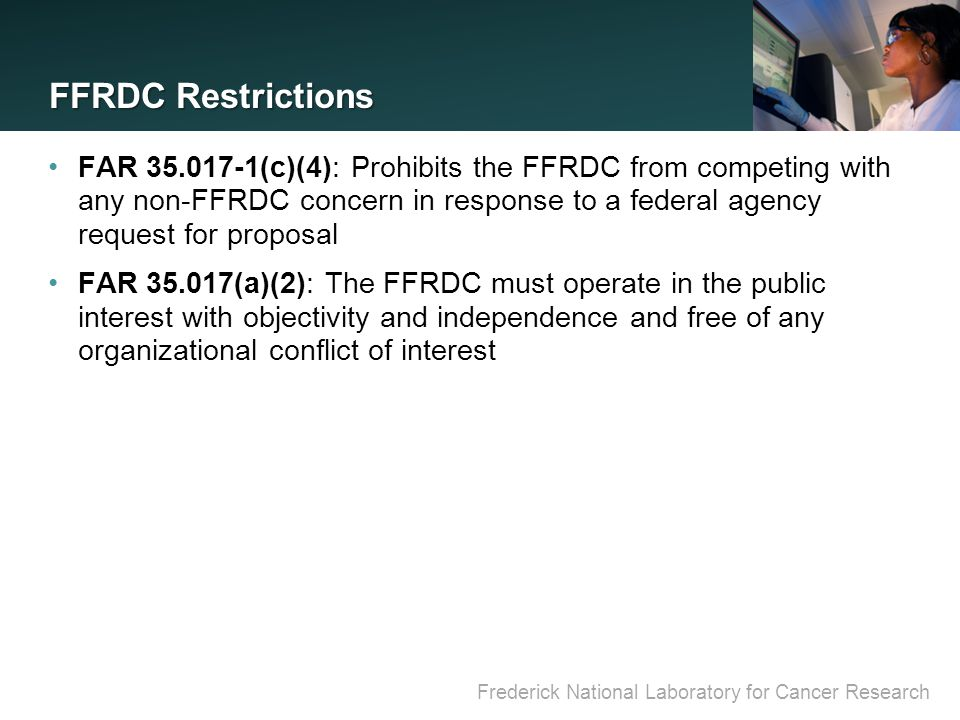 Frederick National Laboratory for Cancer Research FFRDC Restrictions FAR 35.017-1(c)(4): Prohibits the FFRDC from competing with any non-FFRDC concern in response to a federal agency request for proposal FAR 35.017(a)(2): The FFRDC must operate in the public interest with objectivity and independence and free of any organizational conflict of interest