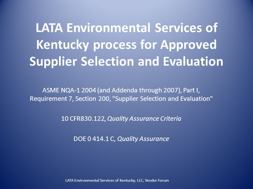 LATA Environmental Services of Kentucky process for Approved Supplier Selection and Evaluation ASME NQA-1 2004 (and Addenda through 2007), Part I, Requirement 7, Section 200, Supplier Selection and Evaluation 10 CFR830.122, Quality Assurance Criteria DOE 0 414.1 C, Quality Assurance LATA Environmental Services of Kentucky, LLC, Vendor Forum