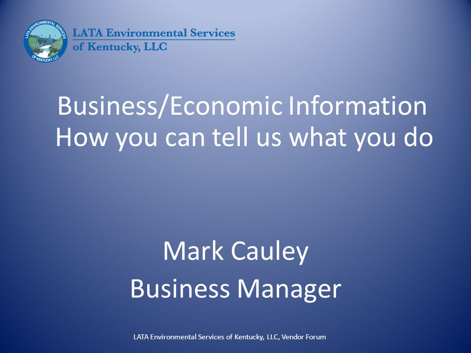 Business/Economic Information How you can tell us what you do Mark Cauley Business Manager LATA Environmental Services of Kentucky, LLC, Vendor Forum