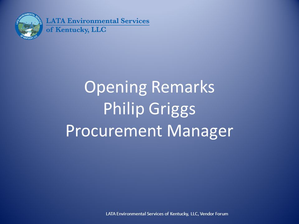 Opening Remarks Philip Griggs Procurement Manager LATA Environmental Services of Kentucky, LLC, Vendor Forum