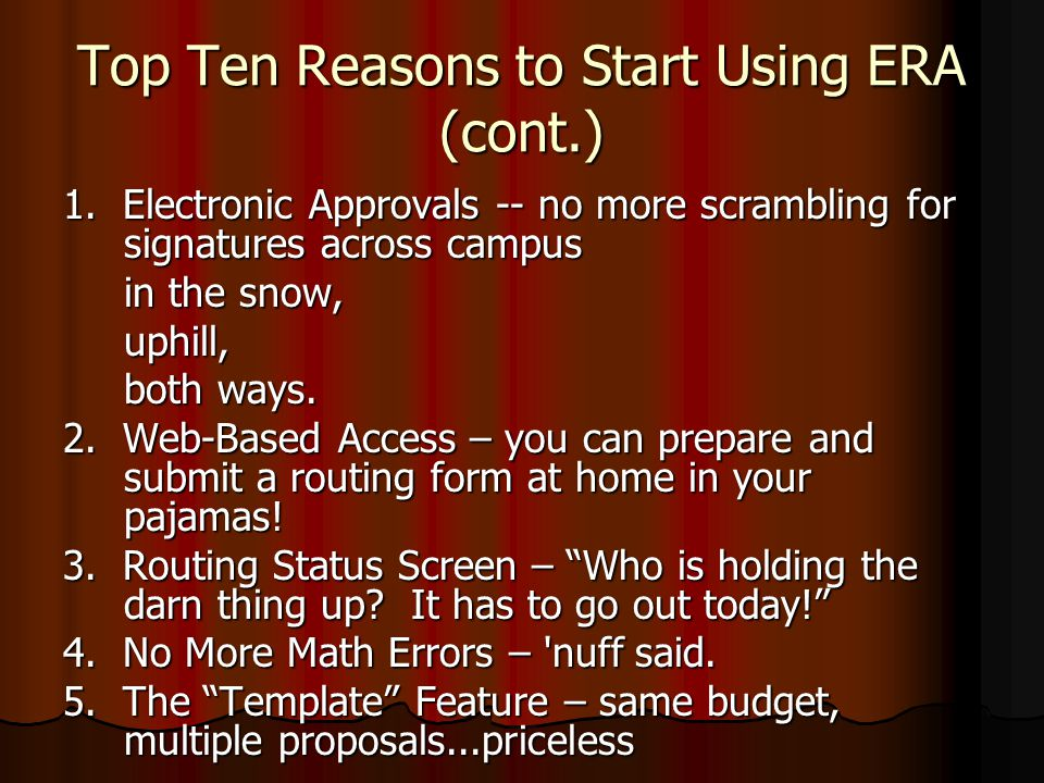 Top Ten Reasons to Start Using ERA (cont.) 1. Electronic Approvals -- no more scrambling for signatures across campus in the snow, uphill, both ways.