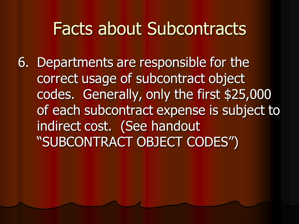 Facts about Subcontracts 6.Departments are responsible for the correct usage of subcontract object codes.