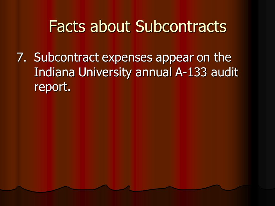 Facts about Subcontracts 7.Subcontract expenses appear on the Indiana University annual A-133 audit report.