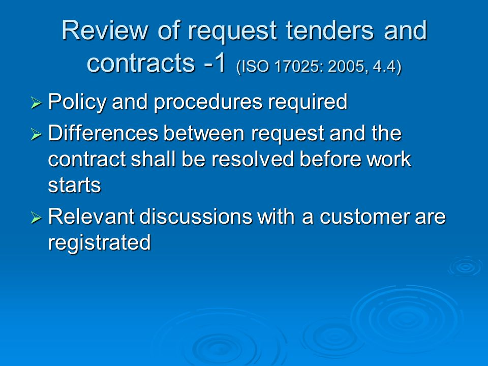 Review of request tenders and contracts - 2 (ISO 17025: 2005, 4.4)  Contract has to be acceptable for customer and laboratory In contract procedure:  Requirements including the method are adequately defined, documented and understood  Capacity ad resources of laboratory are assured  How to act in case of deviations