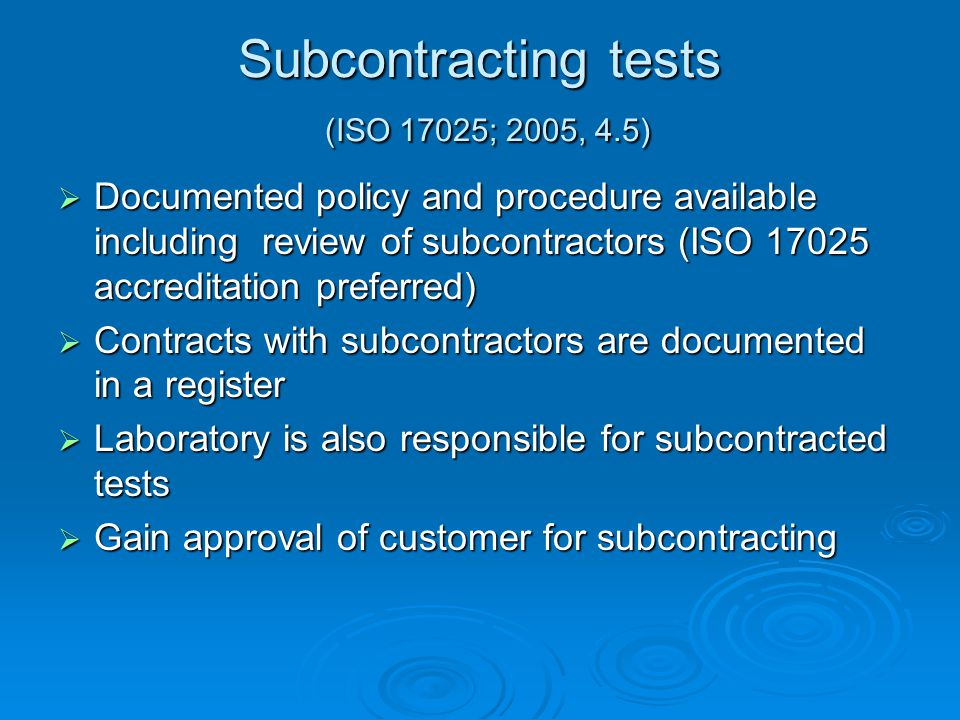 Subcontracting tests (ISO 17025; 2005, 4.5)  Documented policy and procedure available including review of subcontractors (ISO 17025 accreditation preferred)  Contracts with subcontractors are documented in a register  Laboratory is also responsible for subcontracted tests  Gain approval of customer for subcontracting