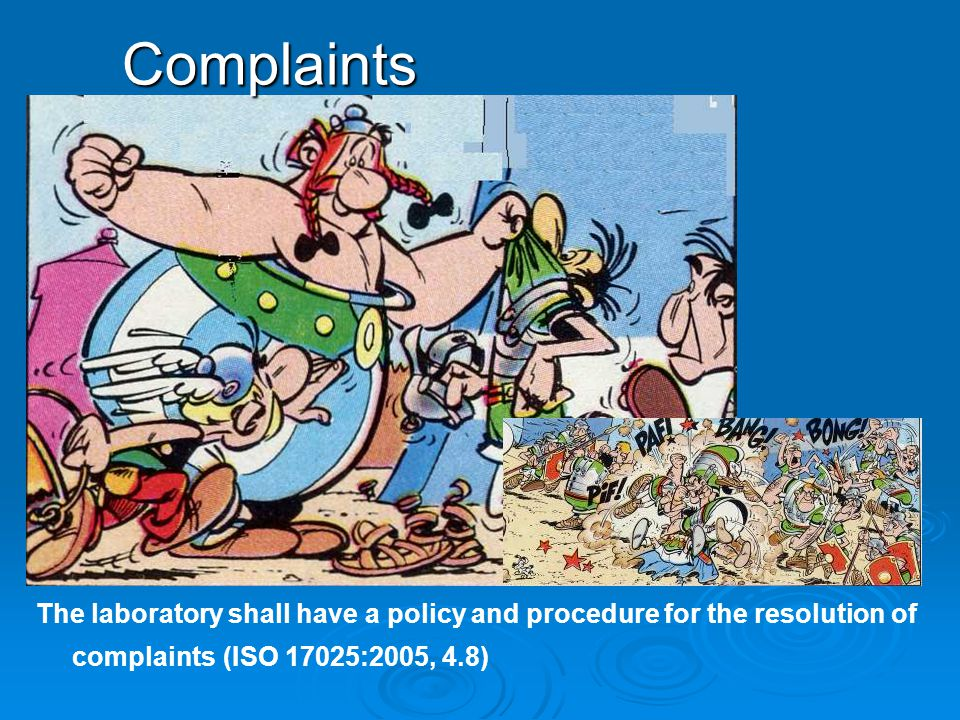 Complaints The laboratory shall have a policy and procedure for the resolution of complaints (ISO 17025:2005, 4.8)