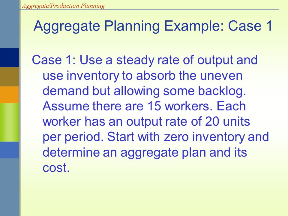 Aggregate/Production Planning Aggregate Planning Example: Case 1 Case 1: Use a steady rate of output and use inventory to absorb the uneven demand but