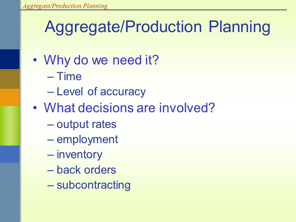Aggregate/Production Planning Why do we need it? –Time –Level of accuracy What decisions are involved? –output rates –employment –inventory –back orde
