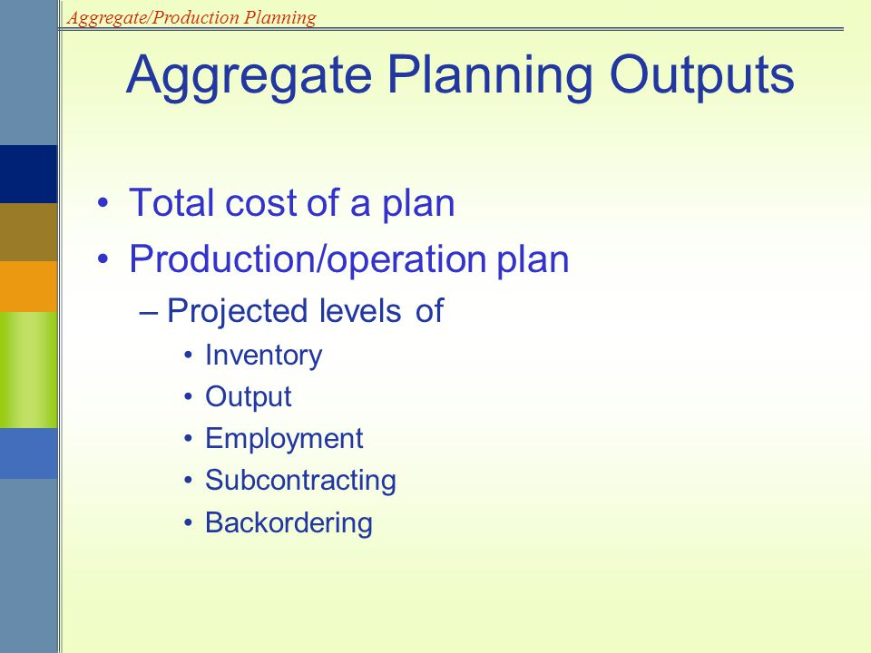 Aggregate/Production Planning Total cost of a plan Production/operation plan –Projected levels of Inventory Output Employment Subcontracting Backorder