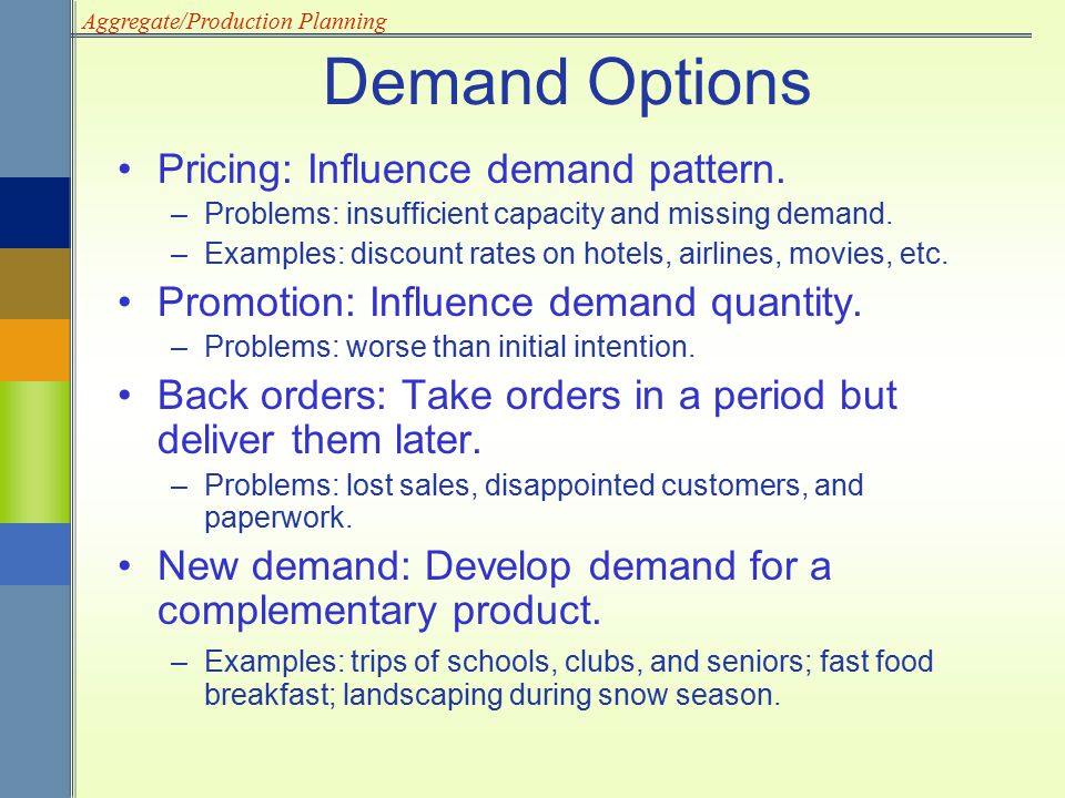 Aggregate/Production Planning Pricing: Influence demand pattern. –Problems: insufficient capacity and missing demand. –Examples: discount rates on hot