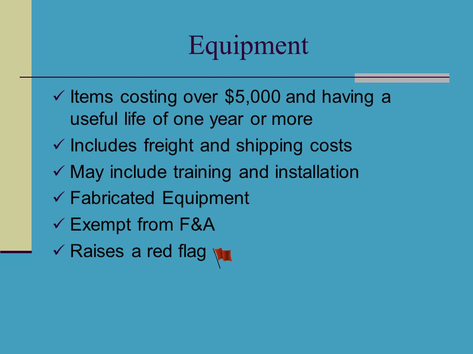 Equipment Items costing over $5,000 and having a useful life of one year or more Includes freight and shipping costs May include training and installation Fabricated Equipment Exempt from F&A Raises a red flag