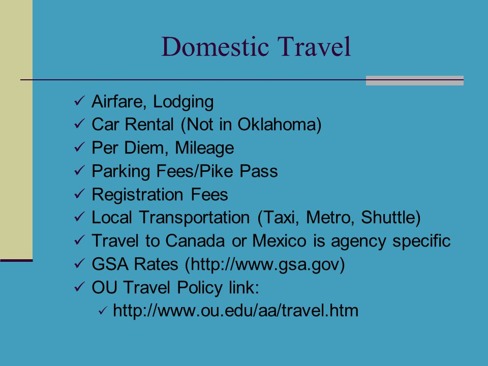 Domestic Travel Airfare, Lodging Car Rental (Not in Oklahoma) Per Diem, Mileage Parking Fees/Pike Pass Registration Fees Local Transportation (Taxi, Metro, Shuttle) Travel to Canada or Mexico is agency specific GSA Rates (http://www.gsa.gov) OU Travel Policy link: http://www.ou.edu/aa/travel.htm