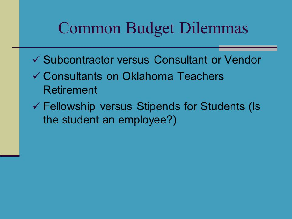 Common Budget Dilemmas Subcontractor versus Consultant or Vendor Consultants on Oklahoma Teachers Retirement Fellowship versus Stipends for Students (Is the student an employee )