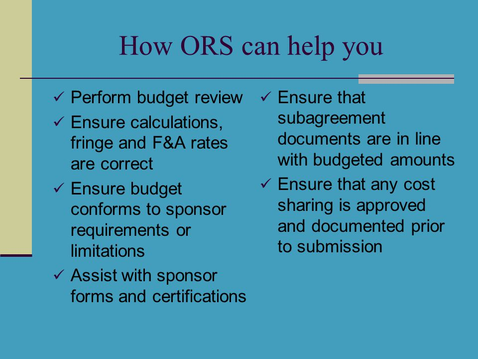 How ORS can help you Perform budget review Ensure calculations, fringe and F&A rates are correct Ensure budget conforms to sponsor requirements or lim