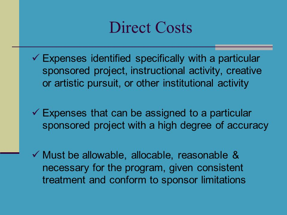 Typical Direct Costs Include: Compensation of employees for work under a sponsored agreement Related fringe benefit costs Materials consumed or expended in the performance of the work Other items of expense incurred for the sponsored agreement provided such costs are consistently treated (e.g., travel, equipment)