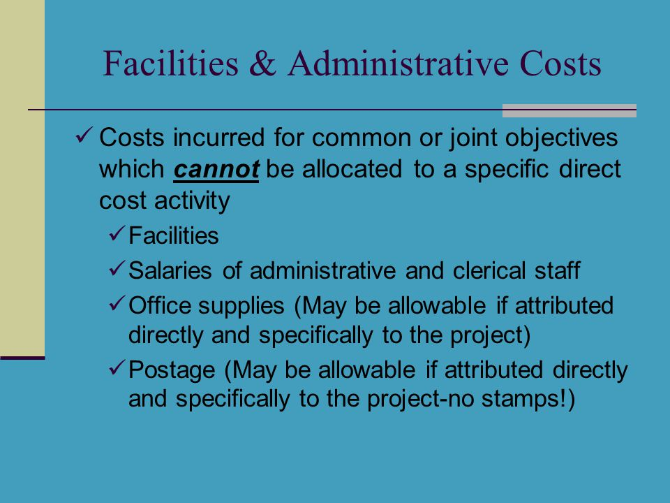 Facilities & Administrative Costs Costs incurred for common or joint objectives which cannot be allocated to a specific direct cost activity Facilities Salaries of administrative and clerical staff Office supplies (May be allowable if attributed directly and specifically to the project) Postage (May be allowable if attributed directly and specifically to the project-no stamps!)