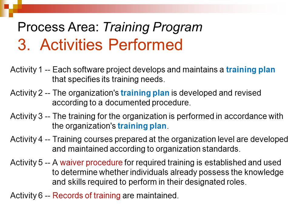 Process Area: Training Program 3. Activities Performed Activity 1 -- Each software project develops and maintains a training plan that specifies its t
