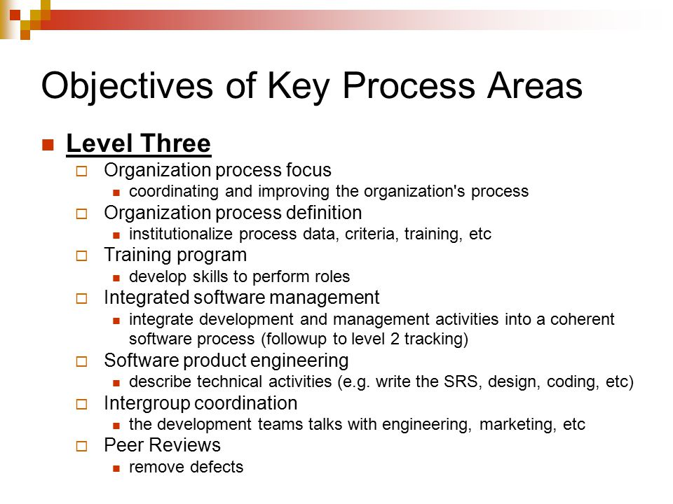 Objectives of Key Process Areas Level Three  Organization process focus coordinating and improving the organization s process  Organization process definition institutionalize process data, criteria, training, etc  Training program develop skills to perform roles  Integrated software management integrate development and management activities into a coherent software process (followup to level 2 tracking)  Software product engineering describe technical activities (e.g.