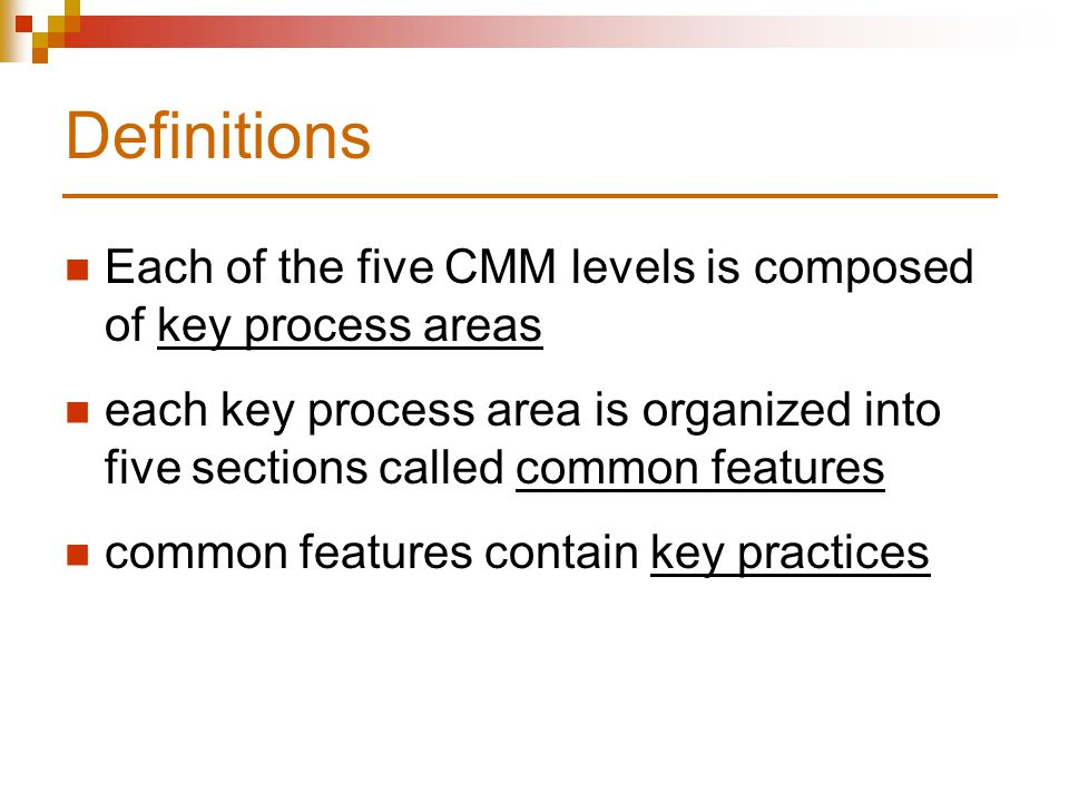 Definitions Each of the five CMM levels is composed of key process areas each key process area is organized into five sections called common features common features contain key practices