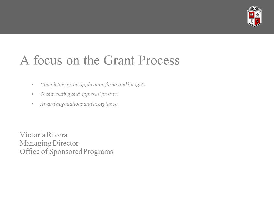 A focus on the Grant Process Completing grant application forms and budgets Grant routing and approval process Award negotiations and acceptance Victoria Rivera Managing Director Office of Sponsored Programs