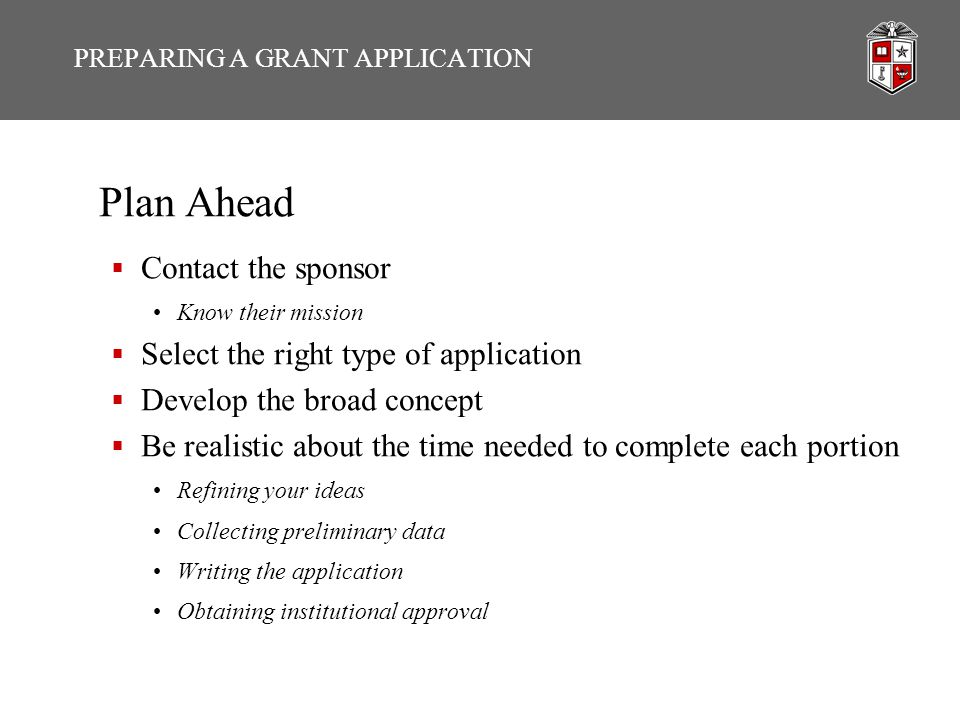 PREPARING A GRANT APPLICATION Plan Ahead  Contact the sponsor Know their mission  Select the right type of application  Develop the broad concept  Be realistic about the time needed to complete each portion Refining your ideas Collecting preliminary data Writing the application Obtaining institutional approval