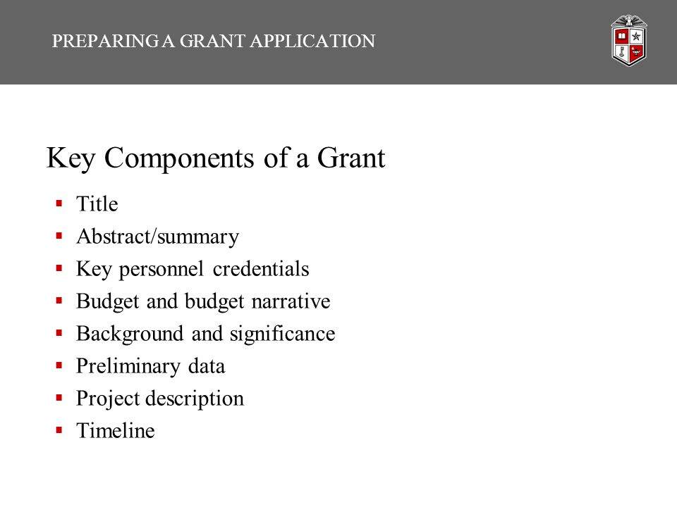 Key Components of a Grant  Title  Abstract/summary  Key personnel credentials  Budget and budget narrative  Background and significance  Prelimi