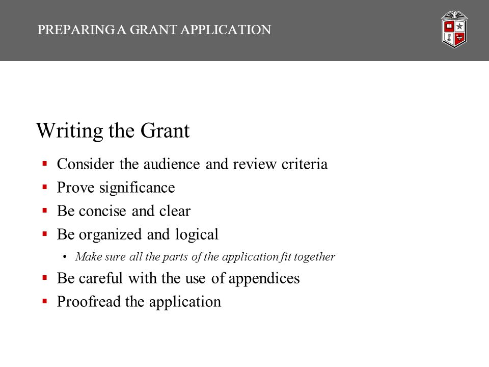 PREPARING A GRANT APPLICATION Writing the Grant  Consider the audience and review criteria  Prove significance  Be concise and clear  Be organized and logical Make sure all the parts of the application fit together  Be careful with the use of appendices  Proofread the application